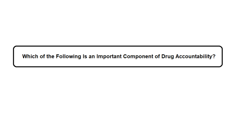 Which of the Following Is an Important Component of Drug Accountability?