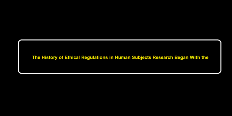 The History of Ethical Regulations in Human Subjects Research Began With the