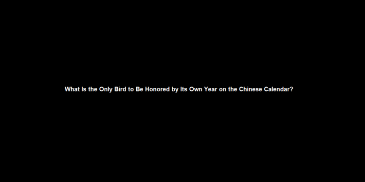 What Is the Only Bird to Be Honored by Its Own Year on the Chinese Calendar?