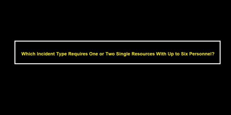 Which Incident Type Requires One or Two Single Resources With Up to Six Personnel?