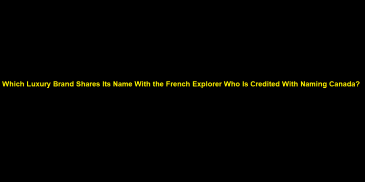 Which Luxury Brand Shares Its Name With the French Explorer Who Is Credited With Naming Canada?