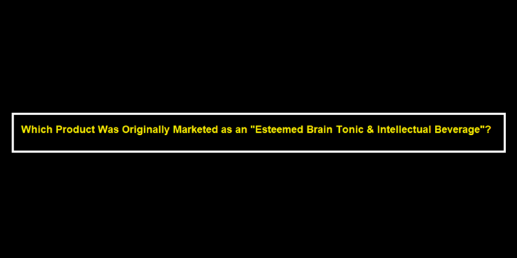"""Which Product Was Originally Marketed as an """"Esteemed Brain Tonic & Intellectual Beverage""""?"""