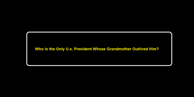 Who Is the Only U.s. President Whose Grandmother Outlived Him?