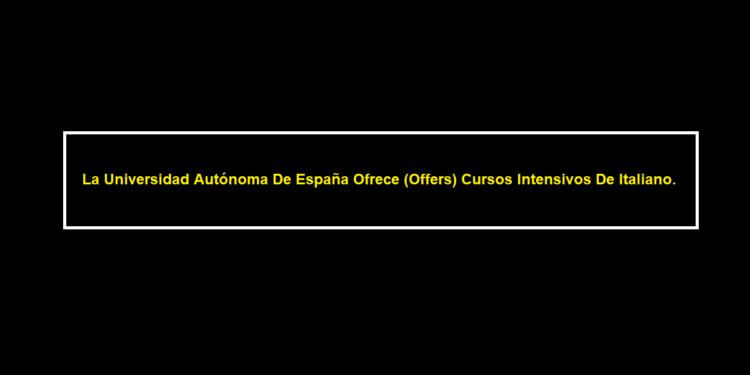 La Universidad Autónoma De España Ofrece (Offers) Cursos Intensivos De Italiano.
