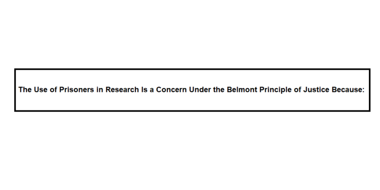 The Use of Prisoners in Research Is a Concern Under the Belmont Principle of Justice Because: